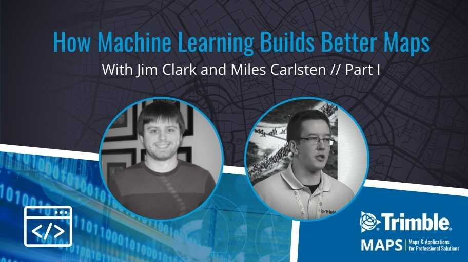 How Machine Learning Builds Better Maps:AConversation with Trimble MAPS Software EngineersJim Clark and Miles Carlsten